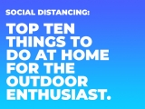 Social Distancing: Top 10 Things to Do at Home for the Outdoor Enthusiast.
